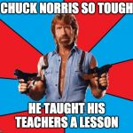 Chuck Norris With Guns Meme | CHUCK NORRIS SO TOUGH HE TAUGHT HIS TEACHERS A LESSON | image tagged in memes,chuck norris with guns,chuck norris | made w/ Imgflip meme maker