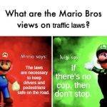 Mario Bros Views | The laws are necessary to keep drivers and pedestrians safe on the road. If there's no cop, then don't stop. traffic laws | image tagged in mario bros views,memes,mario,luigi,traffic,laws | made w/ Imgflip meme maker