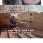 It was time for Thomas to leave, He had seen everything | image tagged in it was time for thomas to leave he had seen everything | made w/ Imgflip meme maker