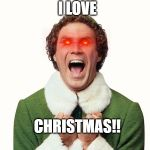 Buddy the elf excited | I LOVE CHRISTMAS!! | image tagged in buddy the elf excited | made w/ Imgflip meme maker