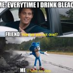 sonic how are you not dead | ME: EVERYTIME I DRINK BLEACH FRIEND: ME: | image tagged in sonic how are you not dead | made w/ Imgflip meme maker