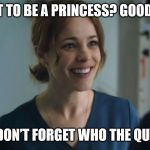 Christine Palmer Meme | YOU WANT TO BE A PRINCESS? GOOD FOR YOU! JUST DON'T FORGET WHO THE QUEEN IS | image tagged in the one time christine palmer ever smiles,christine palmer,doctor strange | made w/ Imgflip meme maker