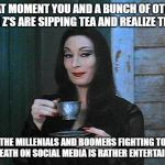 Don't mind me Boomers and Millennials I'm just here for the entertainment | THAT MOMENT YOU AND A BUNCH OF OTHER GEN Z'S ARE SIPPING TEA AND REALIZE THAT THE MILLENIALS AND BOOMERS FIGHTING TO THE DEATH ON SOCIAL MED | image tagged in morticia drinking tea,ok boomer,liberal millenials,millennials,baby boomers | made w/ Imgflip meme maker
