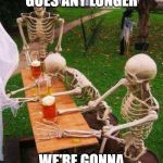 skeletons-drinking | IF THIS MEETING GOES ANY LONGER WE'RE GONNA NEED ANOTHER ROUND | image tagged in skeletons-drinking | made w/ Imgflip meme maker