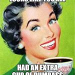Vintage Woman Drinking Coffee | LOOKS LIKE YOU ALL HAD AN EXTRA CUP OF DUMBASS | image tagged in vintage woman drinking coffee | made w/ Imgflip meme maker