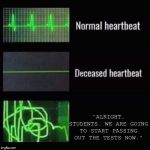"heartbeat rate | ""ALRIGHT, STUDENTS. WE ARE GOING TO START PASSING OUT THE TESTS NOW."" 