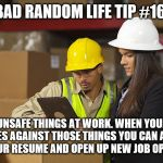 "Workplace safety doing it wrong | BAD RANDOM LIFE TIP #16: DO WILDLY UNSAFE THINGS AT WORK. WHEN YOUR EMPLOYER MAKES RULES AGAINST THOSE THINGS YOU CAN ADD ""POLICY MAKER"" TO  