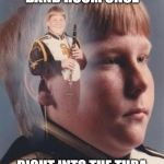 Toot Toot | FARTED IN THE BAND ROOM ONCE RIGHT INTO THE TUBA BEING PLAYED BEHIND ME | image tagged in memes,ptsd clarinet boy | made w/ Imgflip meme maker