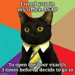 Be a team player and we'll see about moving your desk in there too | I need you in my office ASAP To open the door exactly 3 times before I decide to go in | image tagged in memes,business cat,teamwork,good guy boss | made w/ Imgflip meme maker