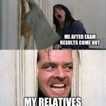 Jack Torrance axe shining | ME AFTER EXAM RESULTS COME OUT MY RELATIVES | image tagged in jack torrance axe shining | made w/ Imgflip meme maker