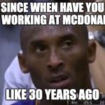 Questionable Strategy Kobe Meme | SINCE WHEN HAVE YOU BEEN WORKING AT MCDONALDS? LIKE 30 YEARS AGO | image tagged in memes,questionable strategy kobe | made w/ Imgflip meme maker