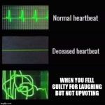 heartbeat rate | WHEN YOU FELL GUILTY FOR LAUGHING BUT NOT UPVOTING | image tagged in heartbeat rate | made w/ Imgflip meme maker