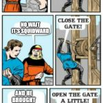 Open the gate a little | SPONGEBOB IS APPROACHING NO WAIT IT'S SQUIDWARD AND HE BROUGHT PATRICK | image tagged in open the gate a little | made w/ Imgflip meme maker