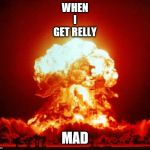 Nuke | WHEN I GET RELLY MAD | image tagged in nuke | made w/ Imgflip meme maker
