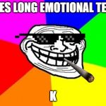 Troll Face Colored Meme | SEES LONG EMOTIONAL TEXT K | image tagged in memes,troll face colored | made w/ Imgflip meme maker