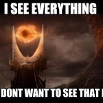 Eye Of Sauron Meme | I SEE EVERYTHING OH GOD I DONT WANT TO SEE THAT EWWW!!! | image tagged in memes,eye of sauron | made w/ Imgflip meme maker