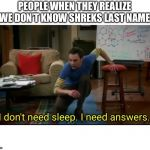 I don't need sleep, I need answers | PEOPLE WHEN THEY REALIZE WE DON'T KNOW SHREKS LAST NAME | image tagged in i dont need sleep i need answers | made w/ Imgflip meme maker
