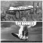 Blimp Explosion | Unlike u snowflakes  I'm not so easily triggered OK BOOMER | image tagged in blimp explosion | made w/ Imgflip meme maker