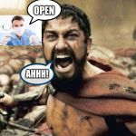 Me at the dentist | OPEN AHHH! | image tagged in this is sparta | made w/ Imgflip meme maker