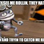 Crazy Frog | THEY SEE ME ROLLIN, THEY HATIN, PATROLLIN AND TRYIN TO CATCH ME RIDIN DIRTY | image tagged in crazy frog,ridin dirty | made w/ Imgflip meme maker
