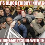 Black Friday Matters | IT'S BLACK FRIDAY! NOW GO FILL YOUR EMPTY SOUL WITH THINGS | image tagged in black friday matters | made w/ Imgflip meme maker