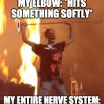 Travis Scott  | MY ELBOW: *HITS SOMETHING SOFTLY* MY ENTIRE NERVE SYSTEM: | image tagged in travis scott,funny,memes,concert,travis scott concert | made w/ Imgflip meme maker