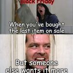 Jack Torrance axe shining | When you've bought the last item on sale But someone else wants it more Black Friday | image tagged in jack torrance axe shining | made w/ Imgflip meme maker