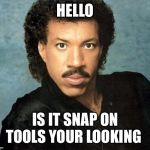 Lionel Richie Hello | HELLO IS IT SNAP ON TOOLS YOUR LOOKING | image tagged in lionel richie hello | made w/ Imgflip meme maker