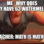 MATH IS MATH | ME : WHY DOES BILLY HAVE 63 WATERMELONS TEACHER: | image tagged in math is math | made w/ Imgflip meme maker