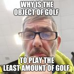 Pondering Bert | WHY IS THE OBJECT OF GOLF TO PLAY THE LEAST AMOUNT OF GOLF | image tagged in pondering bert | made w/ Imgflip meme maker