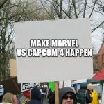 Blank protest sign | MAKE MARVEL VS CAPCOM 4 HAPPEN | image tagged in blank protest sign | made w/ Imgflip meme maker