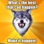 Courage Wolf Meme | What's the best that can happen? Make it happen! | image tagged in memes,courage wolf | made w/ Imgflip meme maker