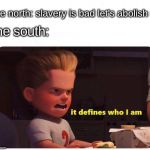 where my apush bros at | the north: slavery is bad let's abolish it the south: | image tagged in it defines who i am | made w/ Imgflip meme maker