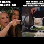 Crying lady and cat | I'M LEAVING YOU AFTER CHRISTMAS OH OK THAT'S JUST LET ME KNOW WHAT SIZE STRAIGHT JACKET YOU WEAR!  UH NEVERMIND I'LL ASK YOU MOM. | image tagged in crying lady and cat | made w/ Imgflip meme maker