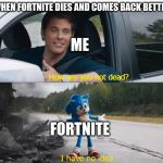 sonic how are you not dead | WHEN FORTNITE DIES AND COMES BACK BETTER FORTNITE ME | image tagged in sonic how are you not dead | made w/ Imgflip meme maker