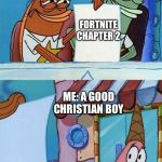 patrick scared | FORTNITE CHAPTER 2 ME: A GOOD CHRISTIAN BOY | image tagged in patrick scared | made w/ Imgflip meme maker