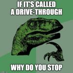 raptor | IF IT'S CALLED A DRIVE-THROUGH WHY DO YOU STOP | image tagged in raptor | made w/ Imgflip meme maker
