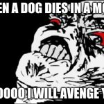 Mega Rage Face Meme | WHEN A DOG DIES IN A MOVIE NOOOOO I WILL AVENGE YOU | image tagged in memes,mega rage face | made w/ Imgflip meme maker