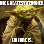 yoda | THE GREATEST TEACHER, FAILURE IS. | image tagged in yoda | made w/ Imgflip meme maker