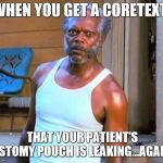 Samuel L Jackson | WHEN YOU GET A CORETEXT THAT YOUR PATIENT'S OSTOMY POUCH IS LEAKING...AGAIN | image tagged in samuel l jackson | made w/ Imgflip meme maker