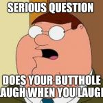 Family Guy Peter Meme | SERIOUS QUESTION DOES YOUR BUTTHOLE LAUGH WHEN YOU LAUGH | image tagged in memes,family guy peter | made w/ Imgflip meme maker