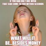 Jroc113 | IF YOU HAD ONLY ONE WISH THAT CAN COME TO YOU WITHIN SECONDS WHAT WILL IT BE...BESIDES MONEY | image tagged in i wish | made w/ Imgflip meme maker
