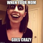 Zombie Overly Attached Girlfriend Meme | WHEN YOUR MOM GOES CRAZY | image tagged in memes,zombie overly attached girlfriend | made w/ Imgflip meme maker