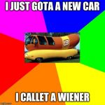 Blank Colored Background Meme | I JUST GOTA A NEW CAR I CALLET A WIENER | image tagged in memes,blank colored background | made w/ Imgflip meme maker