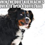 Crazy Dawg | WHEN THE QUIET KID REACHES OVER TO OPEN A DUFFEL BAG | image tagged in memes,crazy dawg | made w/ Imgflip meme maker