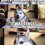 Bad Pun Dog Meme | THE PAST, PRESENT, AND FUTURE WALK TO A BAR IT WAS TENSE | image tagged in memes,bad pun dog | made w/ Imgflip meme maker