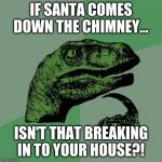 Philosoraptor Meme | IF SANTA COMES DOWN THE CHIMNEY... ISN'T THAT BREAKING IN TO YOUR HOUSE?! | image tagged in memes,philosoraptor | made w/ Imgflip meme maker