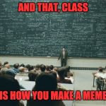 And That, Class... | AND THAT, CLASS IS HOW YOU MAKE A MEME | image tagged in and that class | made w/ Imgflip meme maker