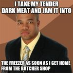 Successful Black Man Meme | I TAKE MY TENDER DARK MEAT AND JAM IT INTO THE FREEZER AS SOON AS I GET HOME  FROM THE BUTCHER SHOP | image tagged in memes,successful black man | made w/ Imgflip meme maker