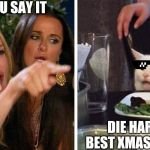 Smudge the cat | DON'T YOU SAY IT DIE HARD IS THE BEST XMAS MOVIE EVER | image tagged in smudge the cat | made w/ Imgflip meme maker